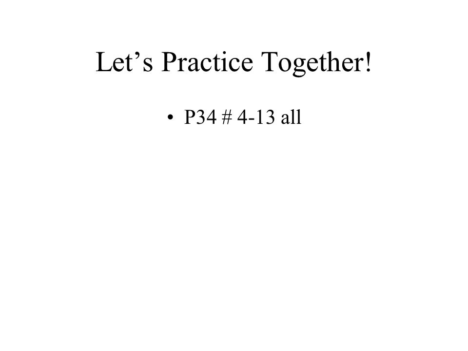 Let's Practice Together! P34 # 4-13 all