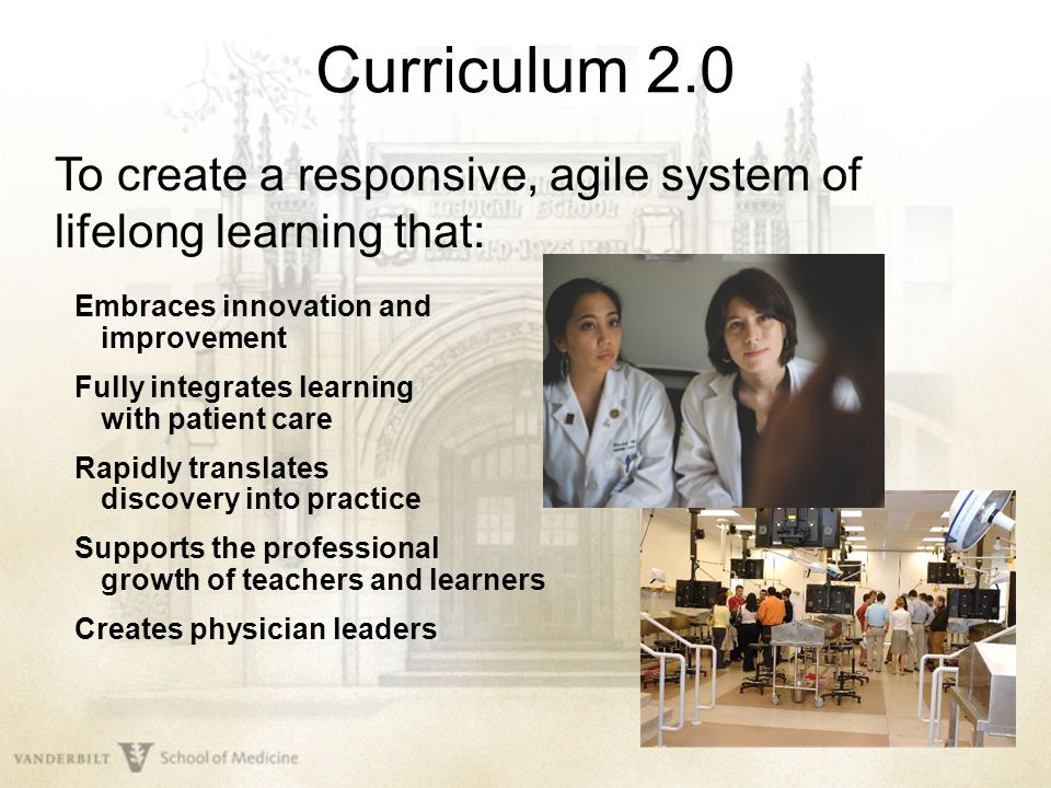 Curriculum 2.0 To create a responsive, agile system of lifelong learning that: Embraces innovation and improvement Fully integrates learning with pati