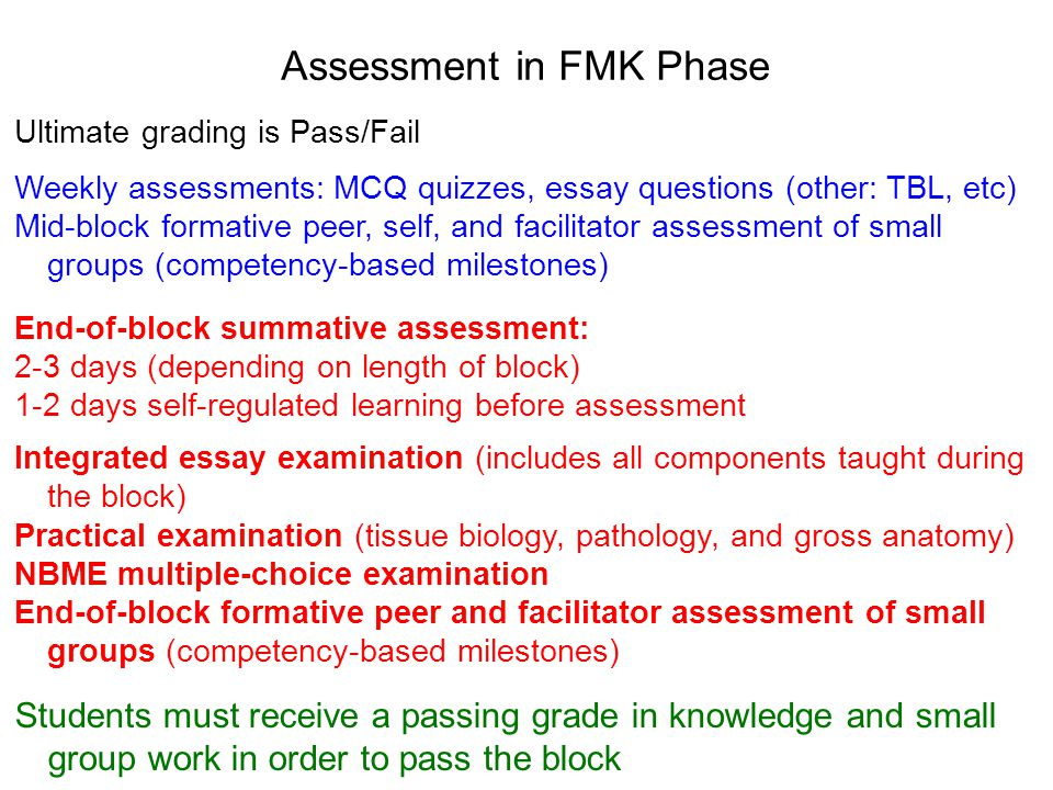 Assessment in FMK Phase Ultimate grading is Pass/Fail Weekly assessments: MCQ quizzes, essay questions (other: TBL, etc) Mid-block formative peer, self, and facilitator assessment of small groups (competency-based milestones) End-of-block summative assessment: 2-3 days (depending on length of block) 1-2 days self-regulated learning before assessment Integrated essay examination (includes all components taught during the block) Practical examination (tissue biology, pathology, and gross anatomy) NBME multiple-choice examination End-of-block formative peer and facilitator assessment of small groups (competency-based milestones) Students must receive a passing grade in knowledge and small group work in order to pass the block
