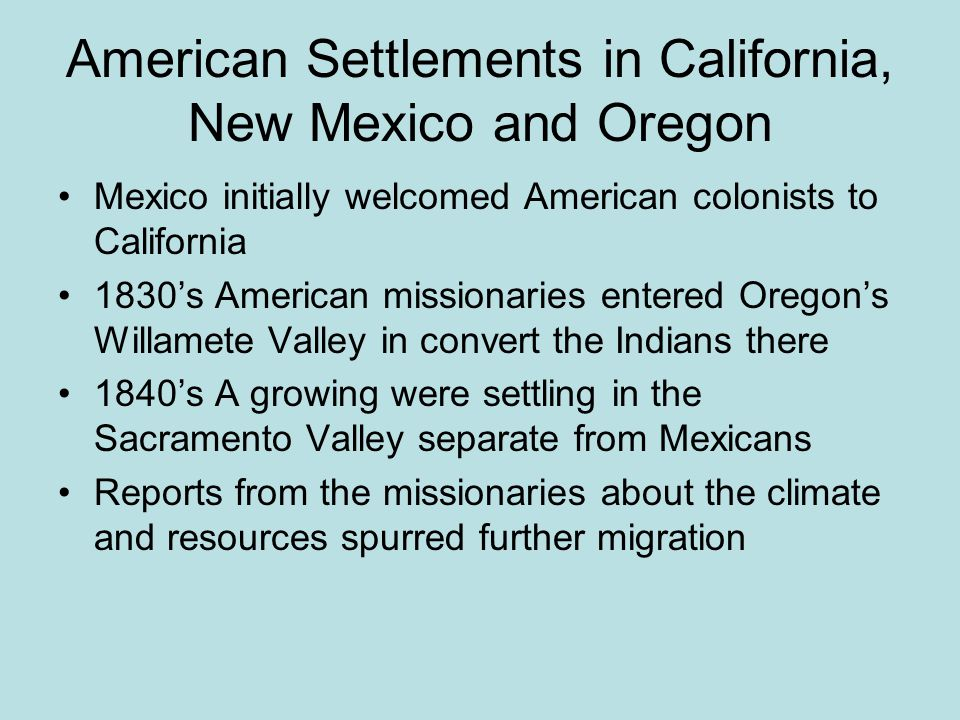 American Settlements in California, New Mexico and Oregon Mexico initially welcomed American colonists to California 1830's American missionaries entered Oregon's Willamete Valley in convert the Indians there 1840's A growing were settling in the Sacramento Valley separate from Mexicans Reports from the missionaries about the climate and resources spurred further migration