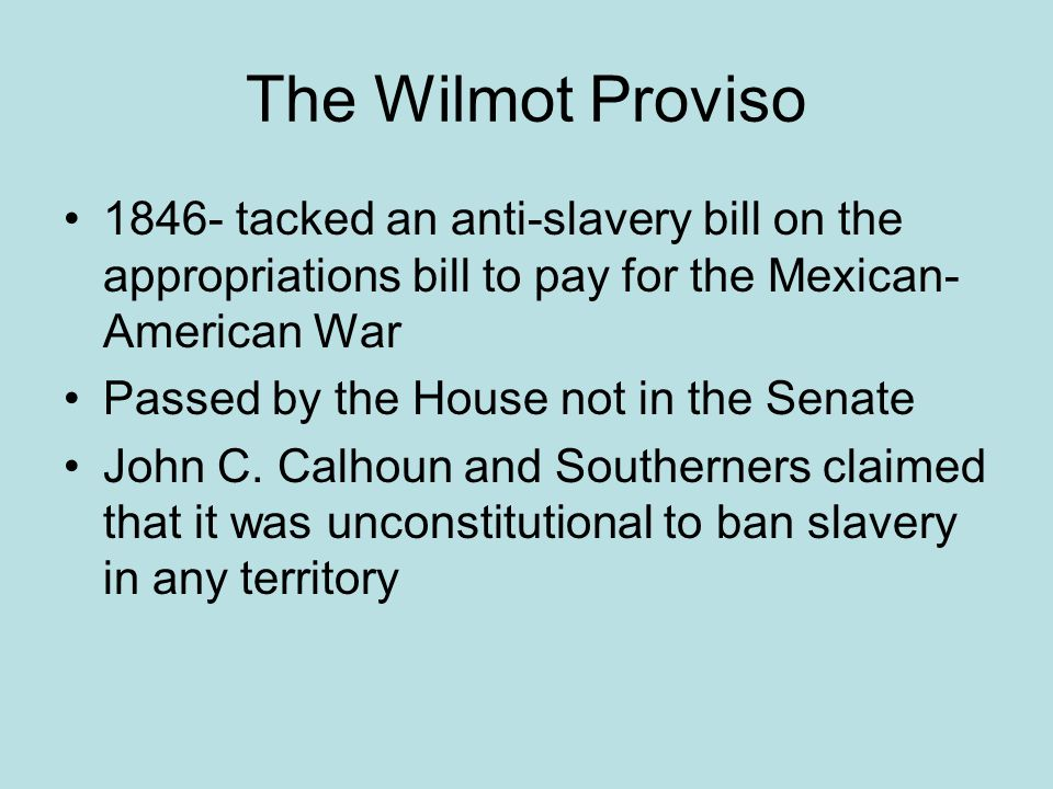 The Wilmot Proviso 1846- tacked an anti-slavery bill on the appropriations bill to pay for the Mexican- American War Passed by the House not in the Senate John C.