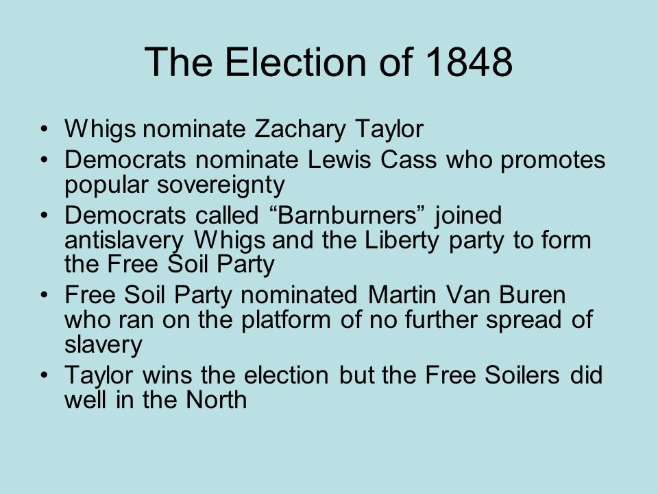 The Election of 1848 Whigs nominate Zachary Taylor Democrats nominate Lewis Cass who promotes popular sovereignty Democrats called Barnburners joined antislavery Whigs and the Liberty party to form the Free Soil Party Free Soil Party nominated Martin Van Buren who ran on the platform of no further spread of slavery Taylor wins the election but the Free Soilers did well in the North