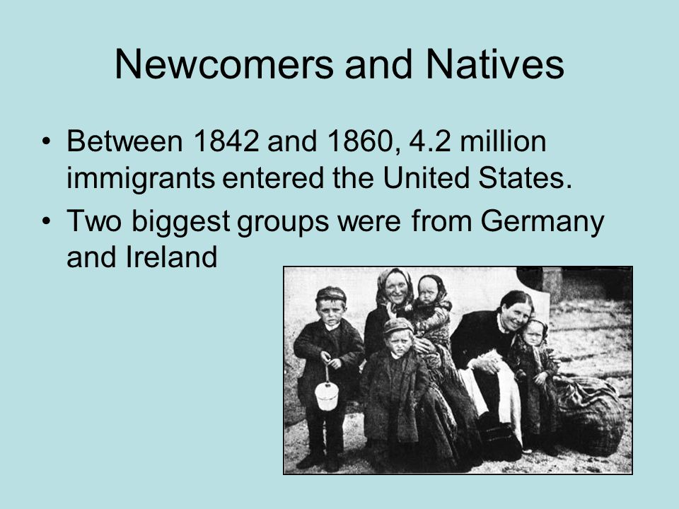 Newcomers and Natives Between 1842 and 1860, 4.2 million immigrants entered the United States.