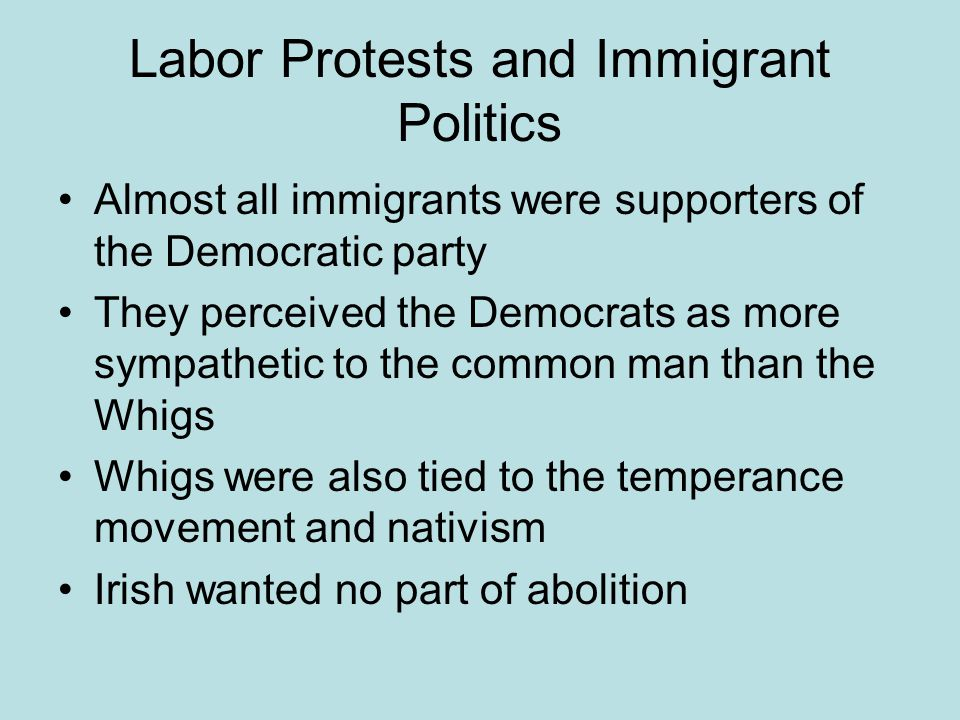Labor Protests and Immigrant Politics Almost all immigrants were supporters of the Democratic party They perceived the Democrats as more sympathetic to the common man than the Whigs Whigs were also tied to the temperance movement and nativism Irish wanted no part of abolition