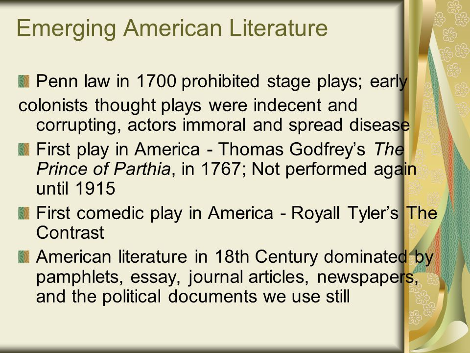 Emerging American Literature Penn law in 1700 prohibited stage plays; early colonists thought plays were indecent and corrupting, actors immoral and spread disease First play in America - Thomas Godfrey's The Prince of Parthia, in 1767; Not performed again until 1915 First comedic play in America - Royall Tyler's The Contrast American literature in 18th Century dominated by pamphlets, essay, journal articles, newspapers, and the political documents we use still