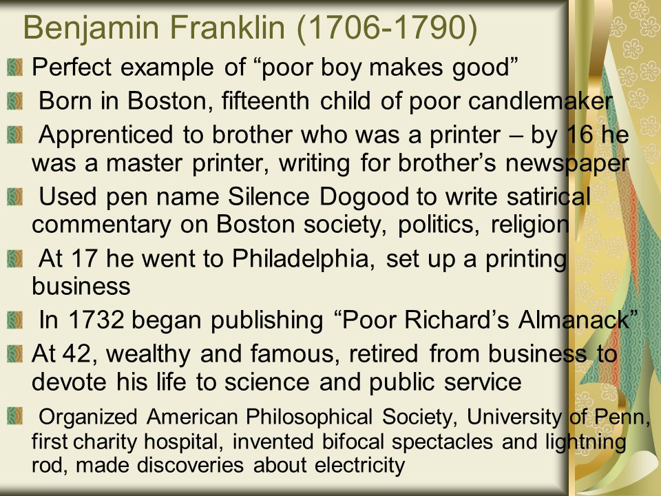 Benjamin Franklin (1706-1790) Perfect example of poor boy makes good Born in Boston, fifteenth child of poor candlemaker Apprenticed to brother who was a printer – by 16 he was a master printer, writing for brother's newspaper Used pen name Silence Dogood to write satirical commentary on Boston society, politics, religion At 17 he went to Philadelphia, set up a printing business In 1732 began publishing Poor Richard's Almanack At 42, wealthy and famous, retired from business to devote his life to science and public service Organized American Philosophical Society, University of Penn, first charity hospital, invented bifocal spectacles and lightning rod, made discoveries about electricity