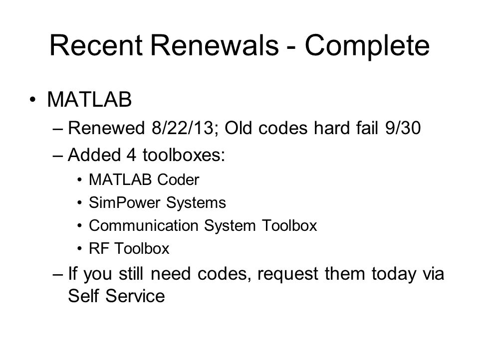 Recent Renewals - Complete MATLAB –Renewed 8/22/13; Old codes hard fail 9/30 –Added 4 toolboxes: MATLAB Coder SimPower Systems Communication System Toolbox RF Toolbox –If you still need codes, request them today via Self Service