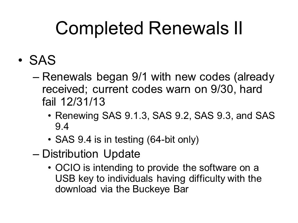 Completed Renewals II SAS –Renewals began 9/1 with new codes (already received; current codes warn on 9/30, hard fail 12/31/13 Renewing SAS 9.1.3, SAS 9.2, SAS 9.3, and SAS 9.4 SAS 9.4 is in testing (64-bit only) –Distribution Update OCIO is intending to provide the software on a USB key to individuals having difficulty with the download via the Buckeye Bar