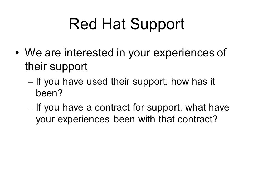 Red Hat Support We are interested in your experiences of their support –If you have used their support, how has it been.