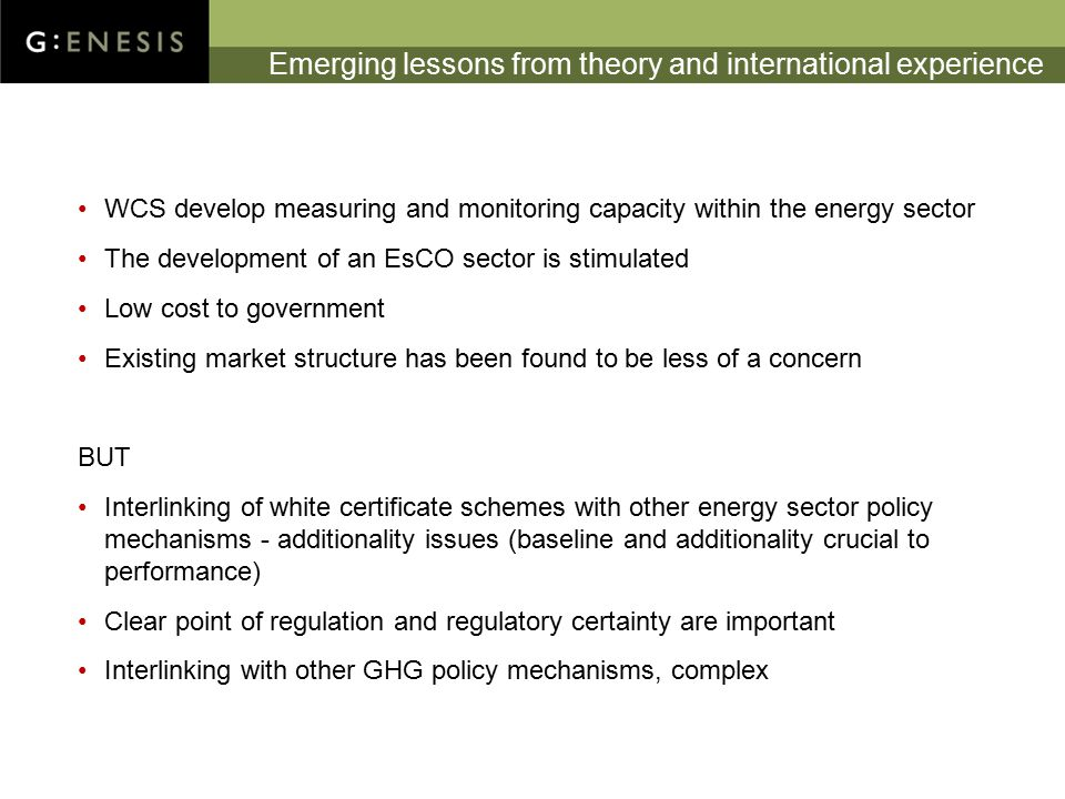 Emerging lessons from theory and international experience WCS develop measuring and monitoring capacity within the energy sector The development of an EsCO sector is stimulated Low cost to government Existing market structure has been found to be less of a concern BUT Interlinking of white certificate schemes with other energy sector policy mechanisms - additionality issues (baseline and additionality crucial to performance) Clear point of regulation and regulatory certainty are important Interlinking with other GHG policy mechanisms, complex