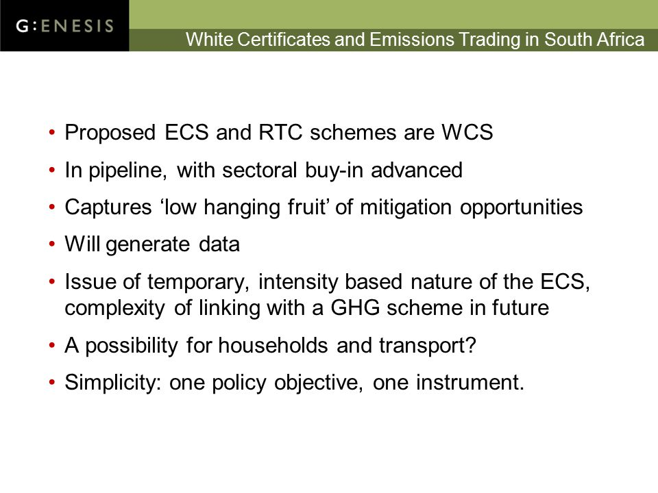 White Certificates and Emissions Trading in South Africa Proposed ECS and RTC schemes are WCS In pipeline, with sectoral buy-in advanced Captures 'low hanging fruit' of mitigation opportunities Will generate data Issue of temporary, intensity based nature of the ECS, complexity of linking with a GHG scheme in future A possibility for households and transport.
