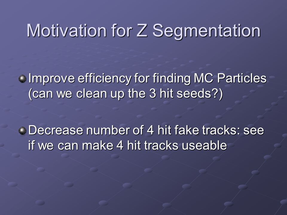 Motivation for Z Segmentation Improve efficiency for finding MC Particles (can we clean up the 3 hit seeds ) Decrease number of 4 hit fake tracks: see if we can make 4 hit tracks useable