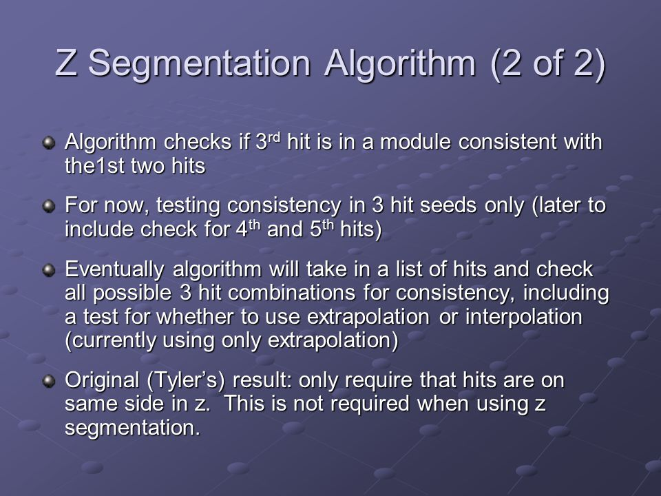 Z Segmentation Algorithm (2 of 2) Algorithm checks if 3 rd hit is in a module consistent with the1st two hits For now, testing consistency in 3 hit seeds only (later to include check for 4 th and 5 th hits) Eventually algorithm will take in a list of hits and check all possible 3 hit combinations for consistency, including a test for whether to use extrapolation or interpolation (currently using only extrapolation) Original (Tyler's) result: only require that hits are on same side in z.