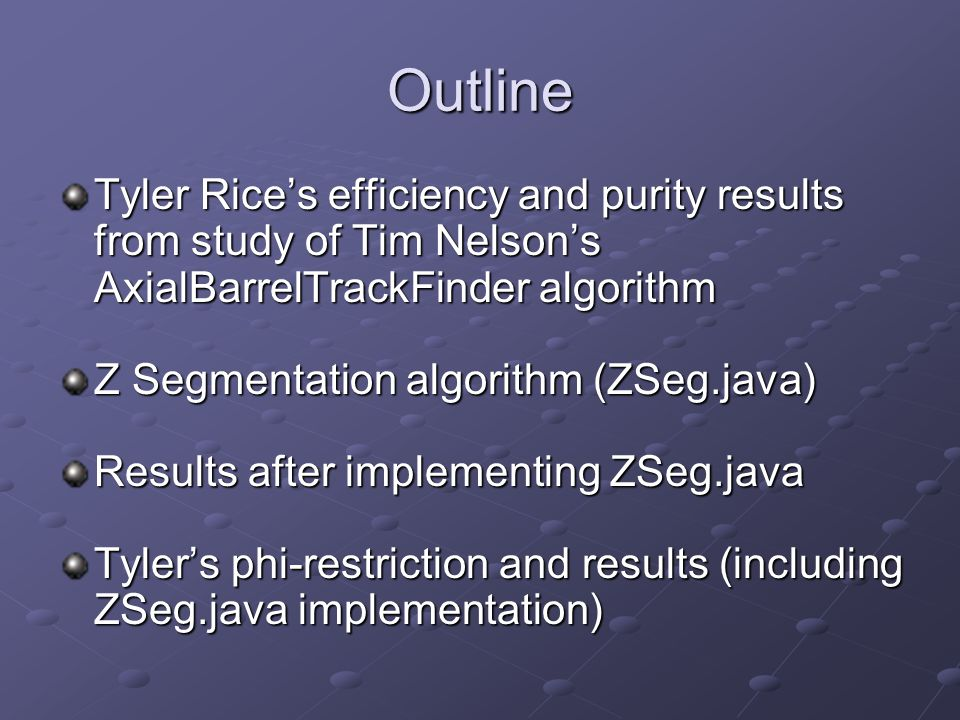 Outline Tyler Rice's efficiency and purity results from study of Tim Nelson's AxialBarrelTrackFinder algorithm Z Segmentation algorithm (ZSeg.java) Results after implementing ZSeg.java Tyler's phi-restriction and results (including ZSeg.java implementation)