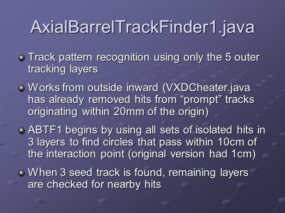 AxialBarrelTrackFinder1.java Track pattern recognition using only the 5 outer tracking layers Works from outside inward (VXDCheater.java has already removed hits from prompt tracks originating within 20mm of the origin) ABTF1 begins by using all sets of isolated hits in 3 layers to find circles that pass within 10cm of the interaction point (original version had 1cm) When 3 seed track is found, remaining layers are checked for nearby hits