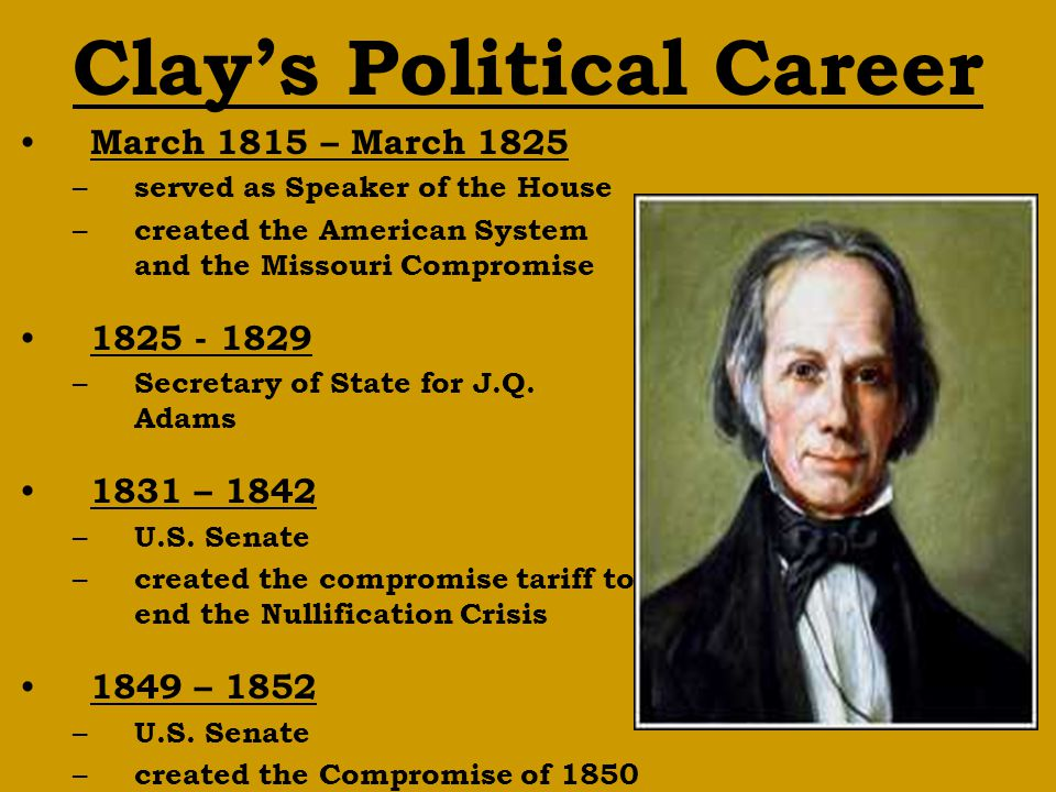 Clay's Political Career March 1815 – March 1825 – served as Speaker of the House – created the American System and the Missouri Compromise 1825 - 1829 – Secretary of State for J.Q.
