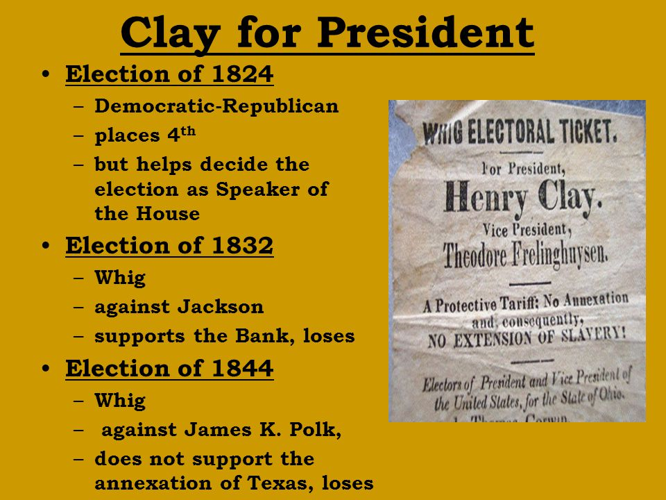 Clay for President Election of 1824 – Democratic-Republican – places 4 th – but helps decide the election as Speaker of the House Election of 1832 – Whig – against Jackson – supports the Bank, loses Election of 1844 – Whig – against James K.