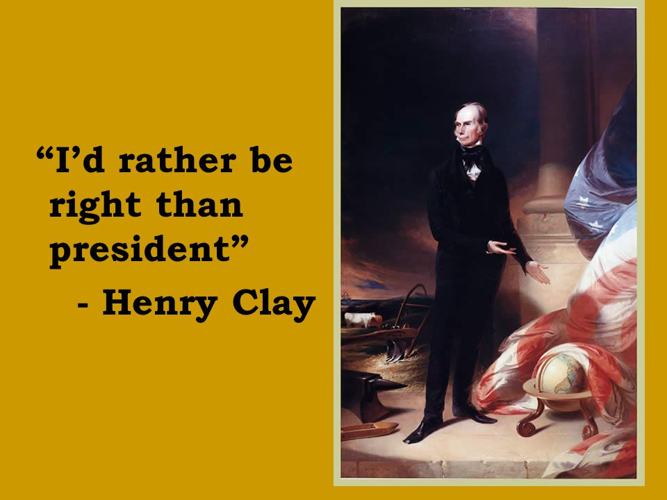 """""""I'd rather be right than president"""" - Henry Clay"""