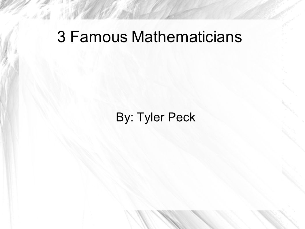 3 Famous Mathematicians By: Tyler Peck