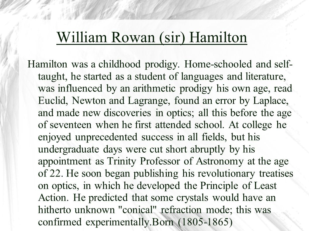 William Rowan (sir) Hamilton Hamilton was a childhood prodigy. Home-schooled and self- taught, he started as a student of languages and literature, wa