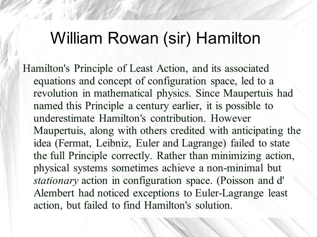 William Rowan (sir) Hamilton Hamilton's Principle of Least Action, and its associated equations and concept of configuration space, led to a revolutio