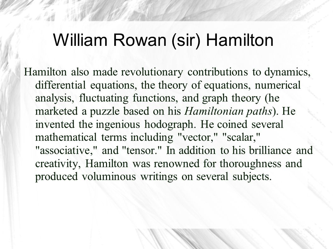 William Rowan (sir) Hamilton Hamilton also made revolutionary contributions to dynamics, differential equations, the theory of equations, numerical an