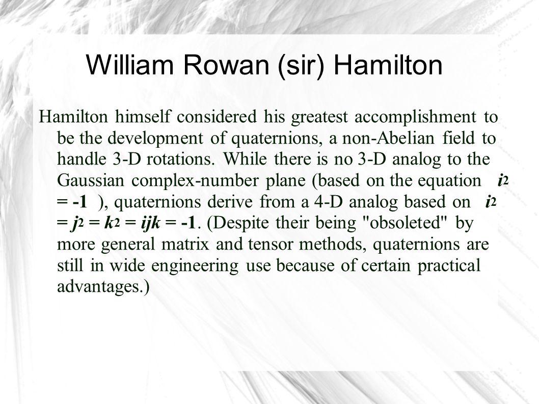 William Rowan (sir) Hamilton Hamilton himself considered his greatest accomplishment to be the development of quaternions, a non-Abelian field to hand