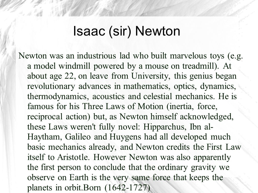 Isaac (sir) Newton Newton was an industrious lad who built marvelous toys (e.g. a model windmill powered by a mouse on treadmill). At about age 22, on