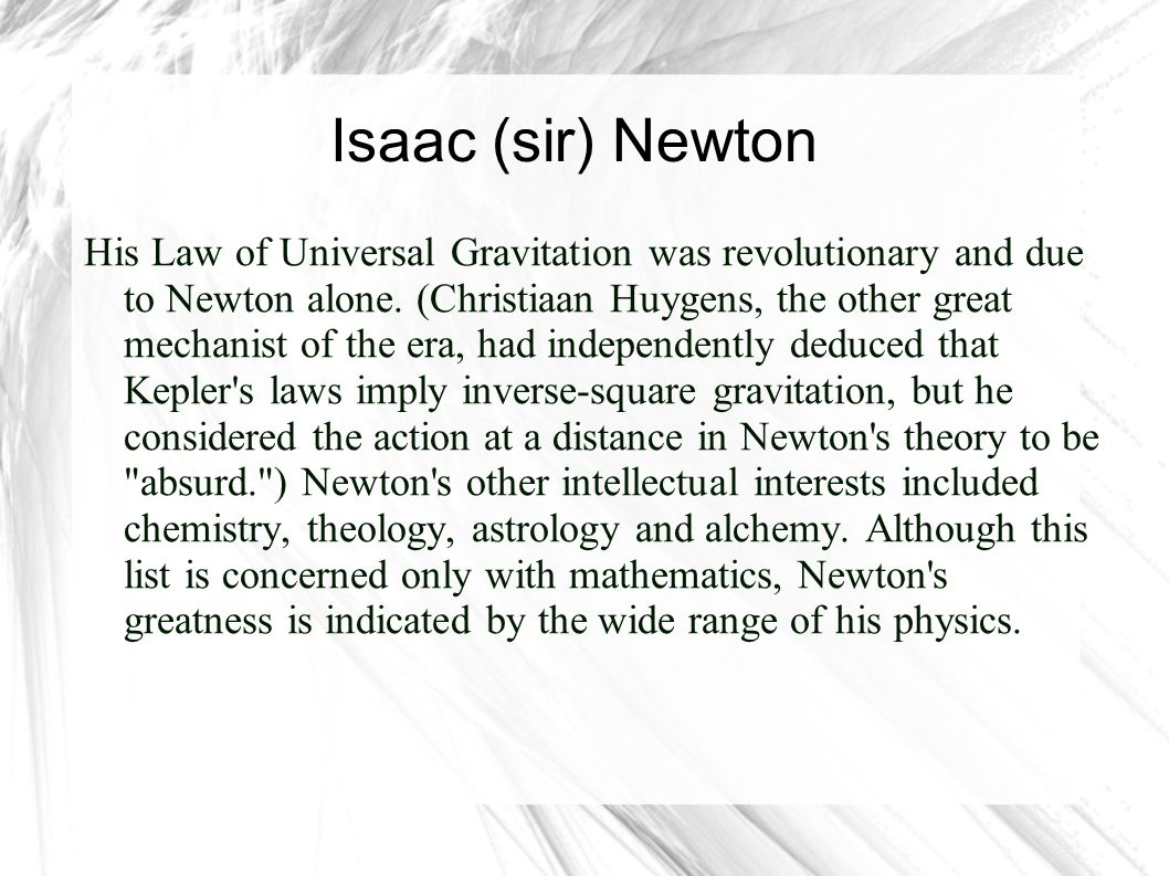 Isaac (sir) Newton Even without his revolutionary Laws of Motion and his Cooling Law of thermodynamics, he d be famous just for his work in optics, where he explained diffraction and observed that white light is a mixture of all the rainbow s colors.