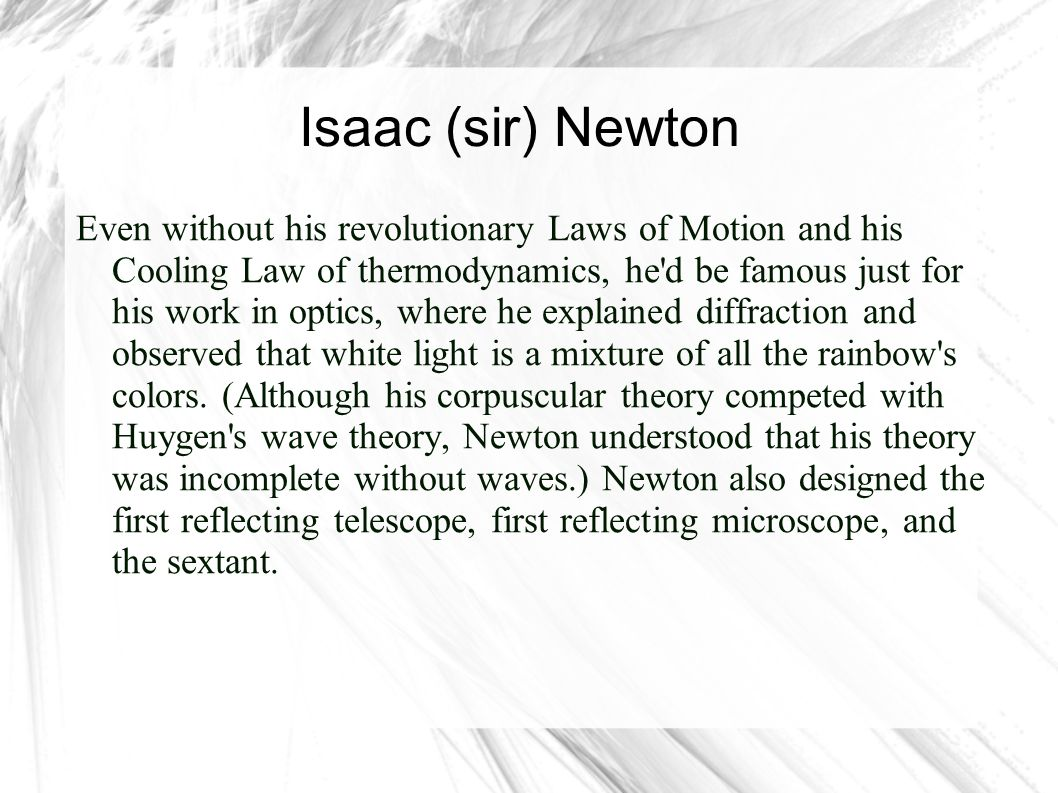 Isaac (sir) Newton Although others also developed the techniques independently, Newton is regarded as the Father of Calculus (which he called fluxions ); he shares credit with Leibniz for the Fundamental Theorem of Calculus (that integration and differentiation are each other s inverse operation).