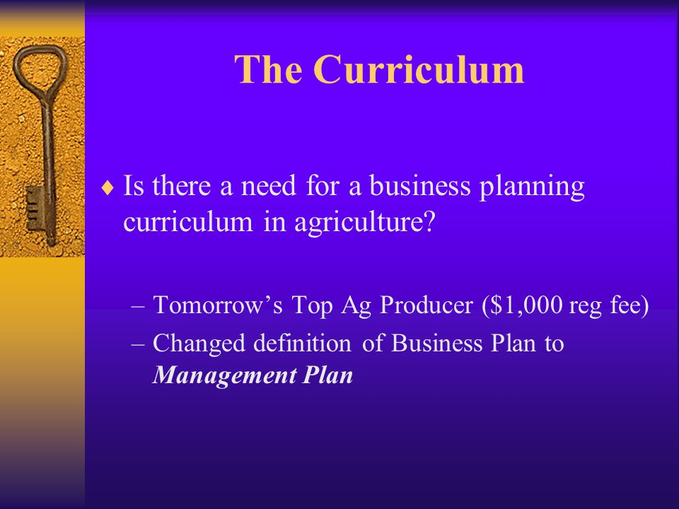 The Curriculum The Purpose: … to provide Extension faculty and staff and paraprofessionals with lesson plans designed to develop business plans for their agricultural producers.