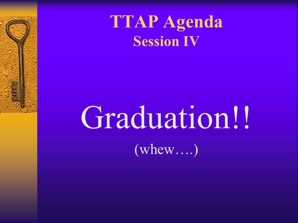 TTAP Agenda Session IV Graduation!! (whew….)