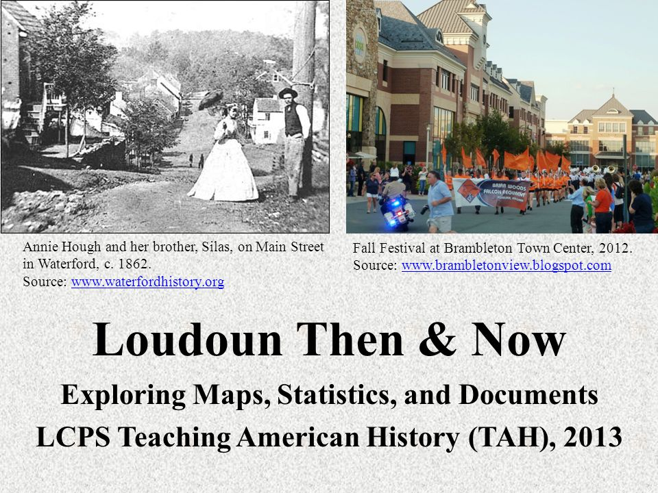 Loudoun Then & Now Exploring Maps, Statistics, and Documents LCPS Teaching American History (TAH), 2013 Annie Hough and her brother, Silas, on Main Street in Waterford, c.