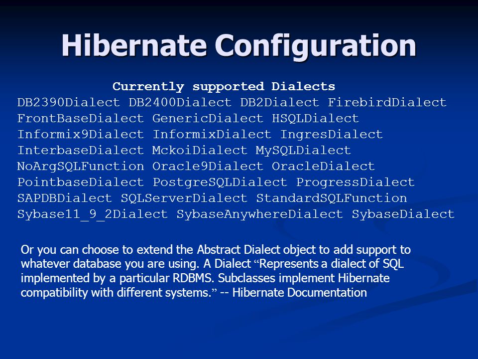 Hibernate Configuration Currently supported Dialects DB2390Dialect DB2400Dialect DB2Dialect FirebirdDialect FrontBaseDialect GenericDialect HSQLDialect Informix9Dialect InformixDialect IngresDialect InterbaseDialect MckoiDialect MySQLDialect NoArgSQLFunction Oracle9Dialect OracleDialect PointbaseDialect PostgreSQLDialect ProgressDialect SAPDBDialect SQLServerDialect StandardSQLFunction Sybase11_9_2Dialect SybaseAnywhereDialect SybaseDialect Or you can choose to extend the Abstract Dialect object to add support to whatever database you are using.