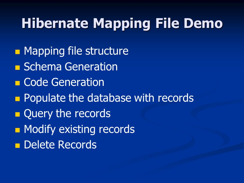 Hibernate Mapping File Demo Mapping file structure Schema Generation Code Generation Populate the database with records Query the records Modify existing records Delete Records