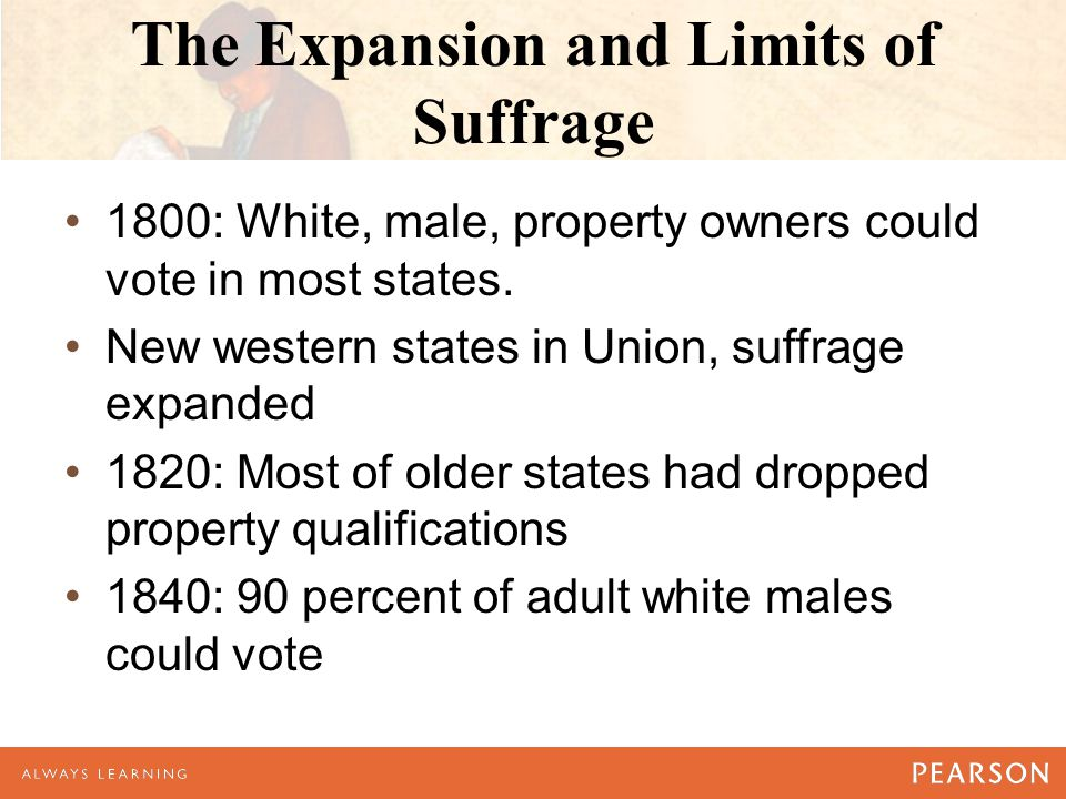 The Expansion and Limits of Suffrage 1800: White, male, property owners could vote in most states.