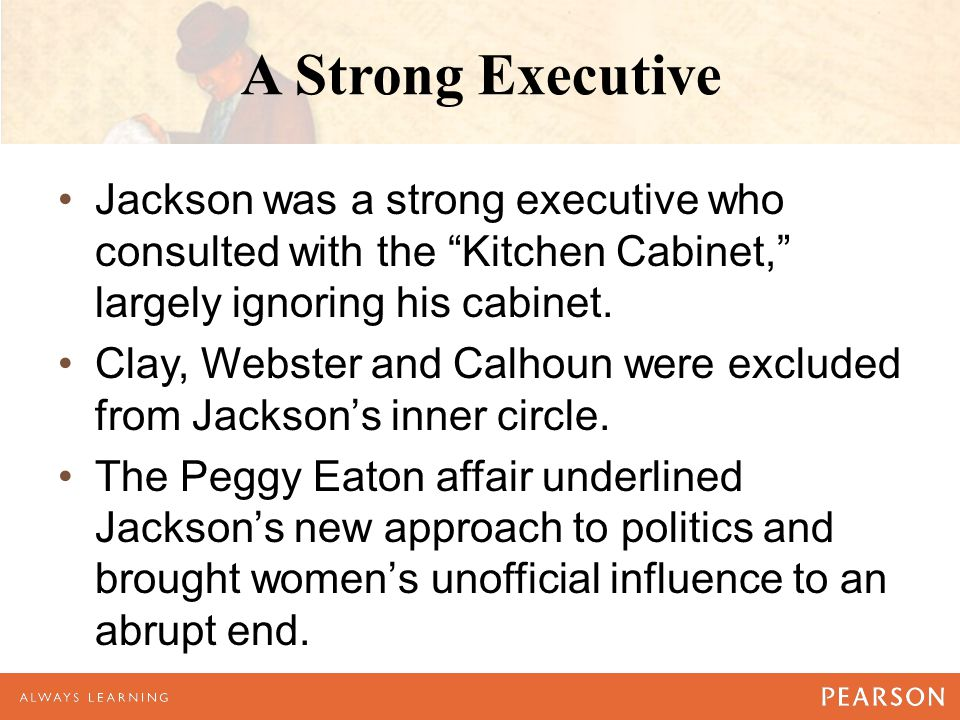 A Strong Executive Jackson was a strong executive who consulted with the Kitchen Cabinet, largely ignoring his cabinet.