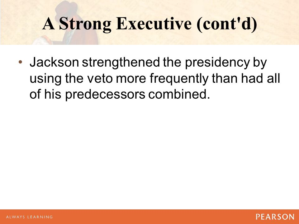 A Strong Executive (cont d) Jackson strengthened the presidency by using the veto more frequently than had all of his predecessors combined.