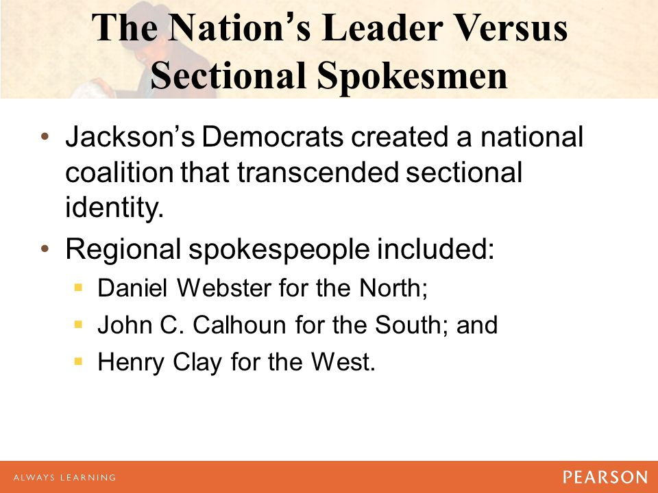 The Nation's Leader Versus Sectional Spokesmen Jackson's Democrats created a national coalition that transcended sectional identity.