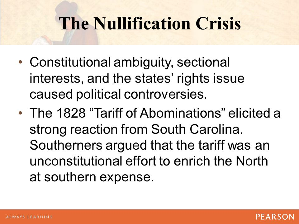 The Nullification Crisis Constitutional ambiguity, sectional interests, and the states' rights issue caused political controversies.