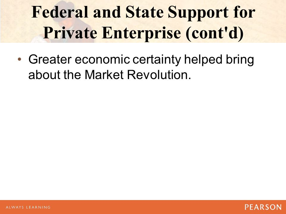 Federal and State Support for Private Enterprise (cont d) Greater economic certainty helped bring about the Market Revolution.