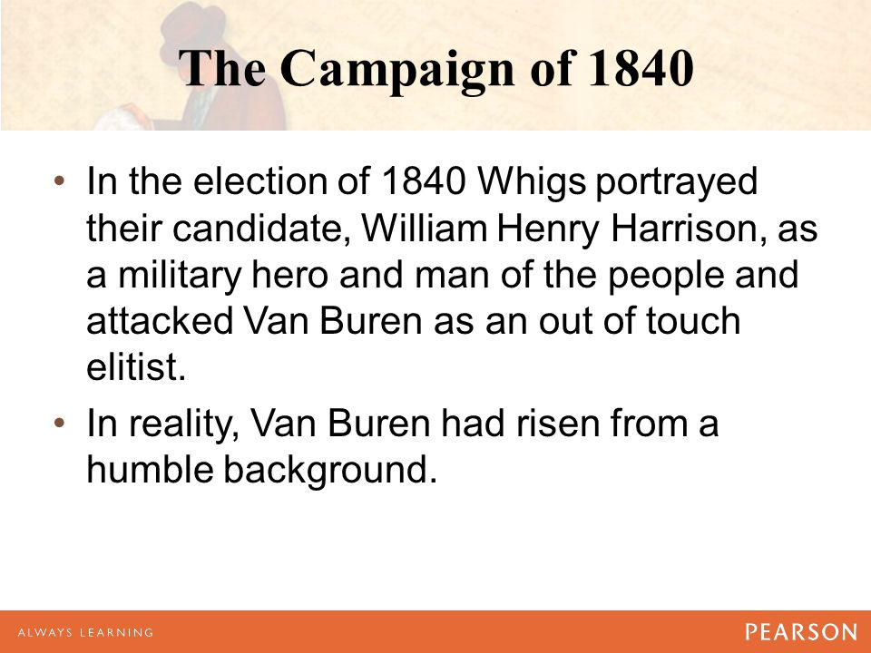The Campaign of 1840 In the election of 1840 Whigs portrayed their candidate, William Henry Harrison, as a military hero and man of the people and attacked Van Buren as an out of touch elitist.