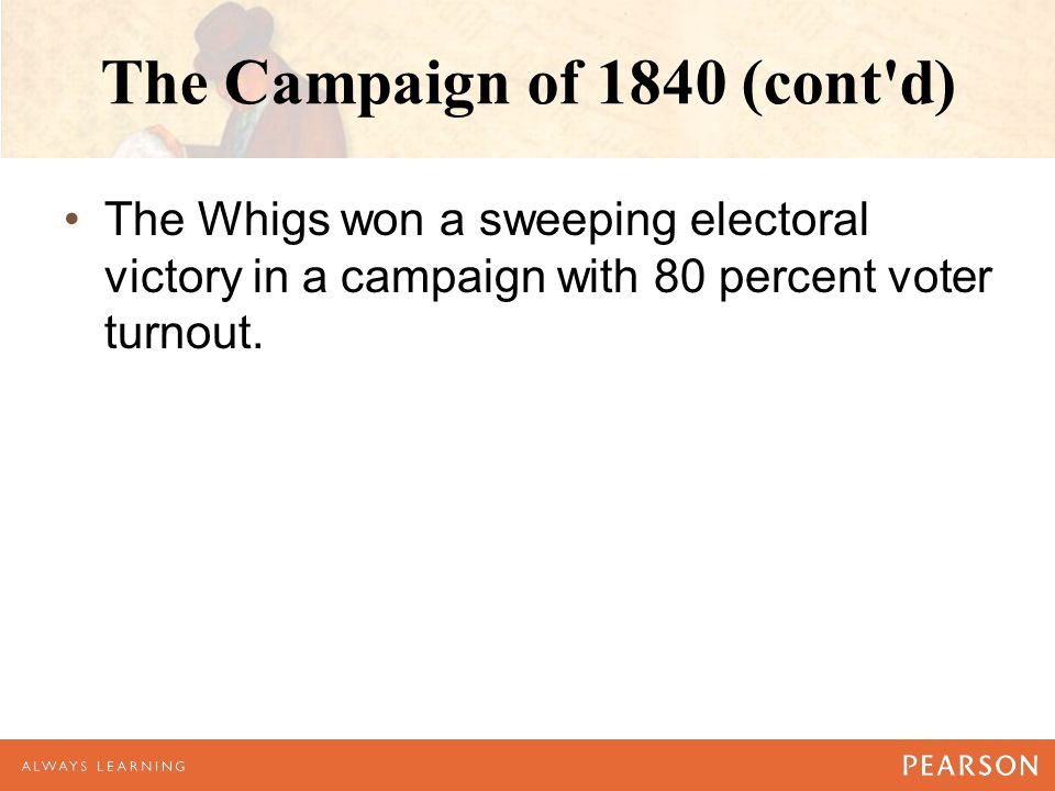 The Campaign of 1840 (cont d) The Whigs won a sweeping electoral victory in a campaign with 80 percent voter turnout.