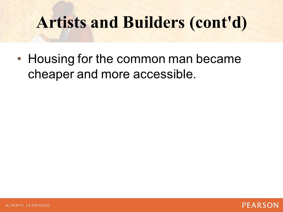 Artists and Builders (cont d) Housing for the common man became cheaper and more accessible.