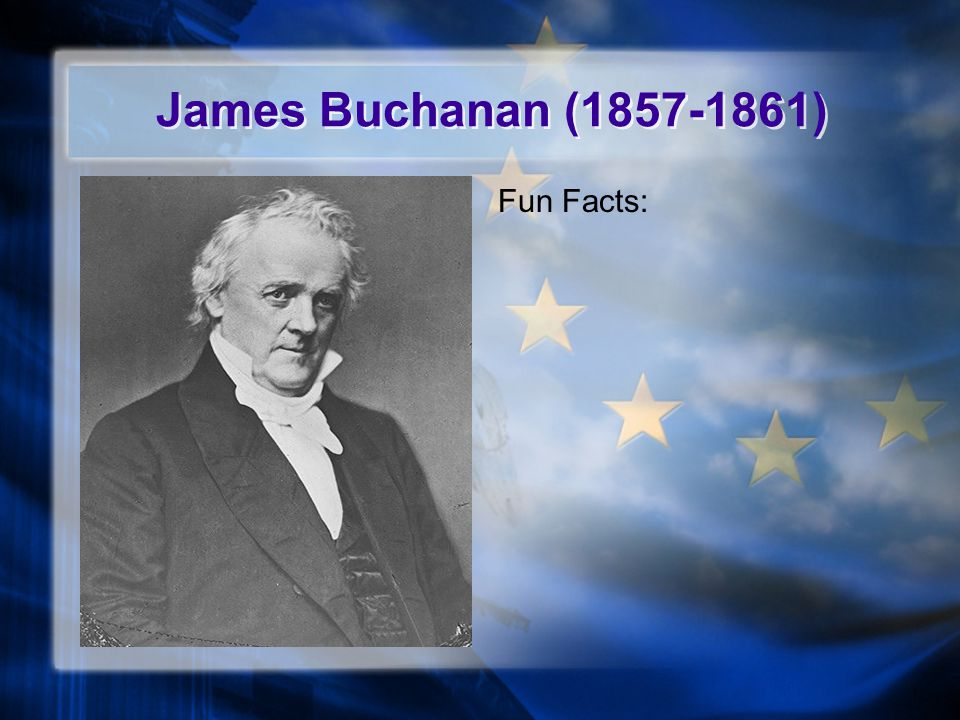 James Buchanan (1857-1861) Fun Facts: