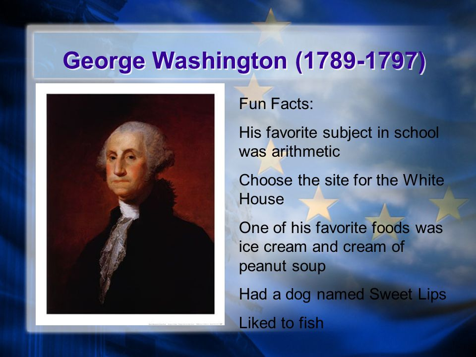 George Washington (1789-1797) Fun Facts: His favorite subject in school was arithmetic Choose the site for the White House One of his favorite foods was ice cream and cream of peanut soup Had a dog named Sweet Lips Liked to fish