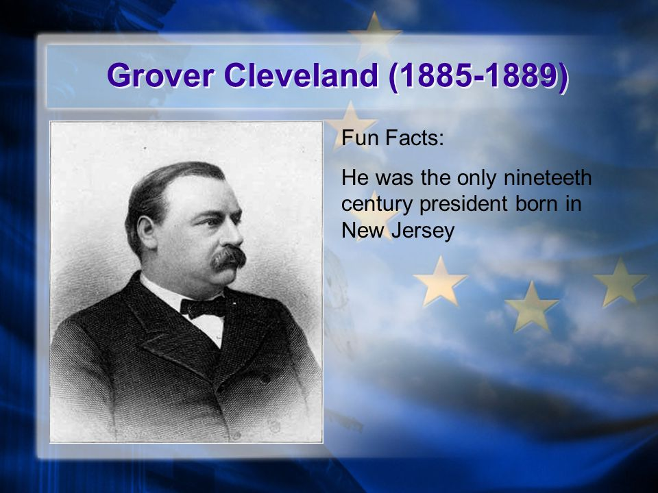 Grover Cleveland (1885-1889) Fun Facts: He was the only nineteeth century president born in New Jersey