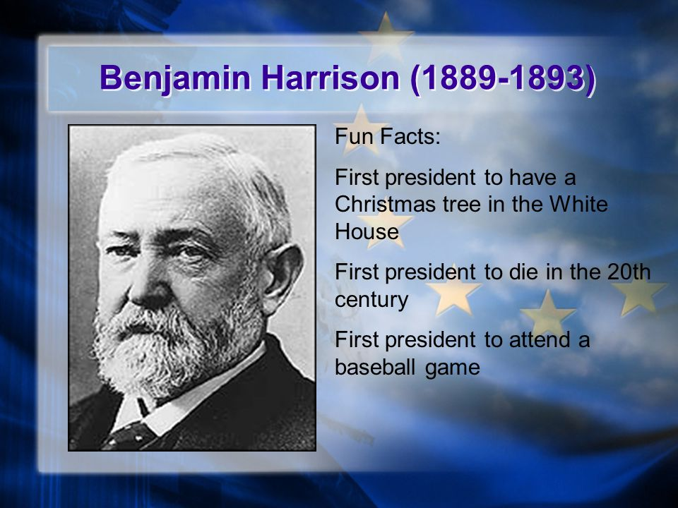 Benjamin Harrison (1889-1893) Fun Facts: First president to have a Christmas tree in the White House First president to die in the 20th century First president to attend a baseball game