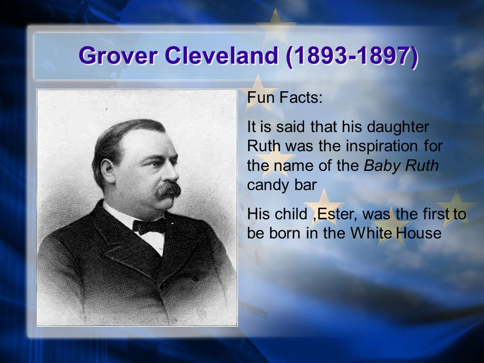Grover Cleveland (1893-1897) Fun Facts: It is said that his daughter Ruth was the inspiration for the name of the Baby Ruth candy bar His child,Ester, was the first to be born in the White House