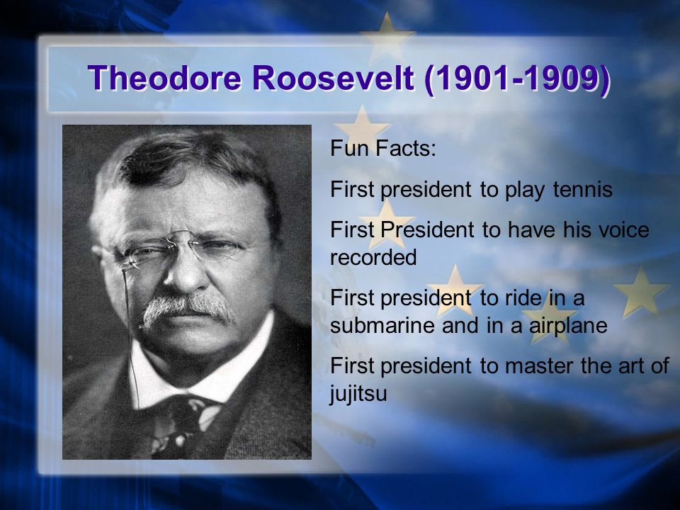 Theodore Roosevelt (1901-1909) Fun Facts: First president to play tennis First President to have his voice recorded First president to ride in a submarine and in a airplane First president to master the art of jujitsu